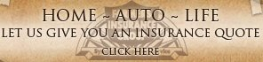 Home ~ Auto ~ Life - Let us give you an insurance quote - Click here